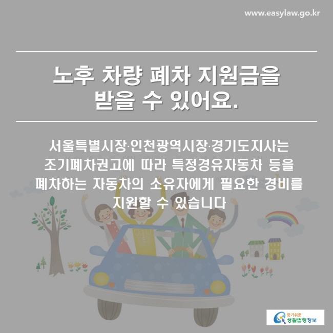 서울특별시장·인천광역시장·경기도지사는 조기폐차권고에 따라 특정경유자동차 등을 폐차하는 자동차의 소유자에게 필요한 경비를 지원할 수 있습니다